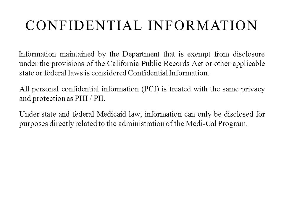 Information maintained by the Department that is exempt from disclosure under the provisions of the California Public Records Act or other applicable state or federal laws is considered Confidential Information.
