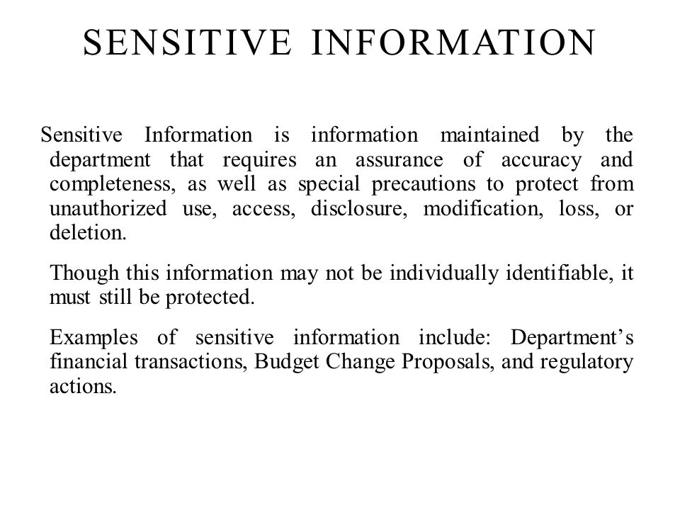 Sensitive Information is information maintained by the department that requires an assurance of accuracy and completeness, as well as special precautions to protect from unauthorized use, access, disclosure, modification, loss, or deletion.