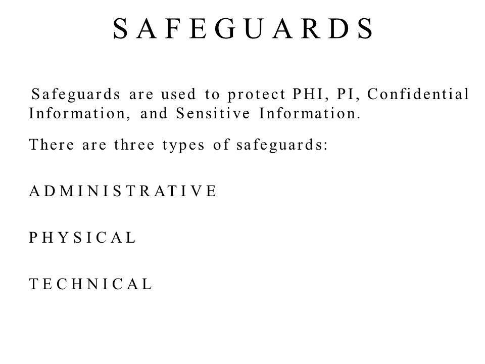 Safeguards are used to protect PHI, PI, Confidential Information, and Sensitive Information.