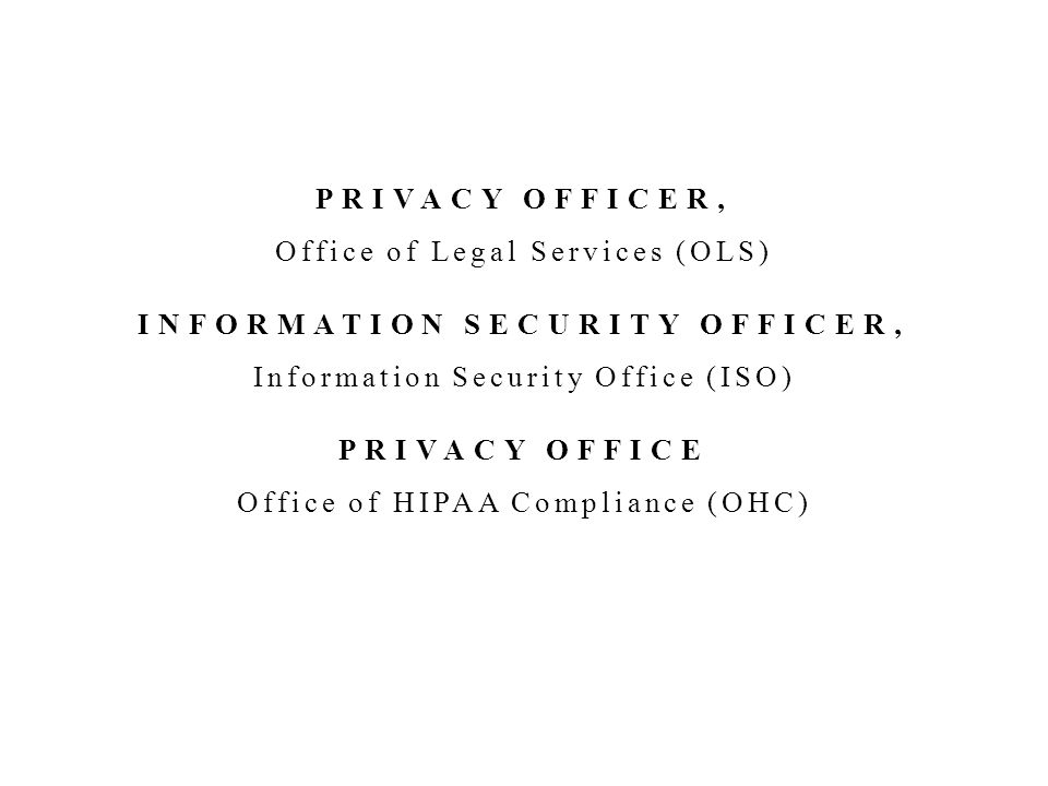 PRIVACY OFFICER, Office of Legal Services (OLS) INFORMATION SECURITY OFFICER, Information Security Office (ISO) PRIVACY OFFICE Office of HIPAA Compliance (OHC) PRIVACY OFFICER, Office of Legal Services (OLS) INFORMATION SECURITY OFFICER, Information Security Office (ISO) PRIVACY OFFICE Office of HIPAA Compliance (OHC)