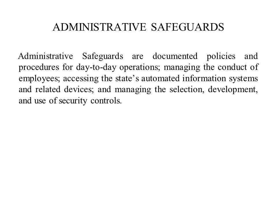 Administrative Safeguards are documented policies and procedures for day-to-day operations; managing the conduct of employees; accessing the states automated information systems and related devices; and managing the selection, development, and use of security controls.