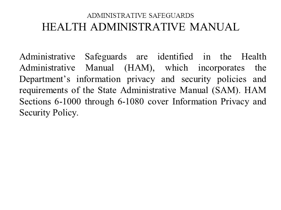 ADMINISTRATIVE SAFEGUARDS HEALTH ADMINISTRATIVE MANUAL Administrative Safeguards are identified in the Health Administrative Manual (HAM), which incorporates the Departments information privacy and security policies and requirements of the State Administrative Manual (SAM).