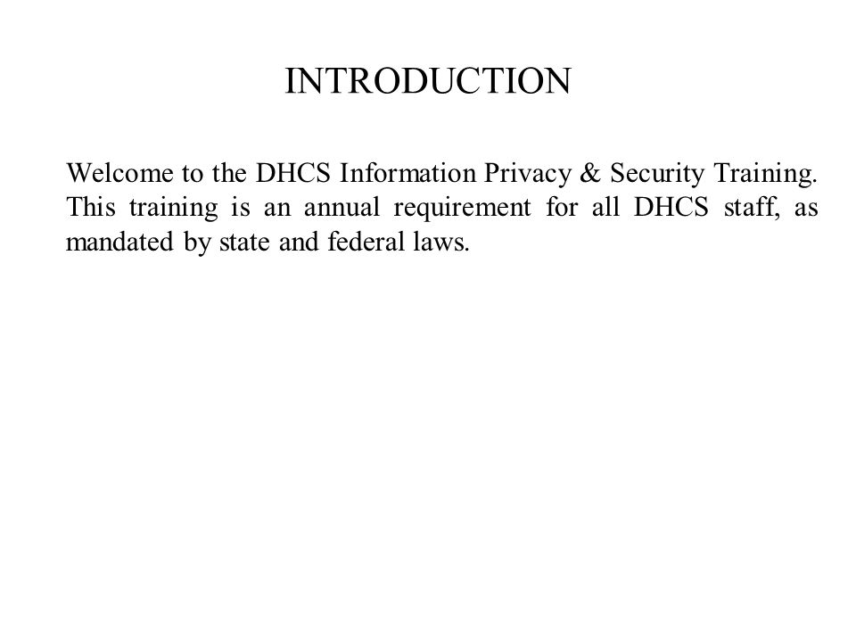 INTRODUCTION Welcome to the DHCS Information Privacy & Security Training.