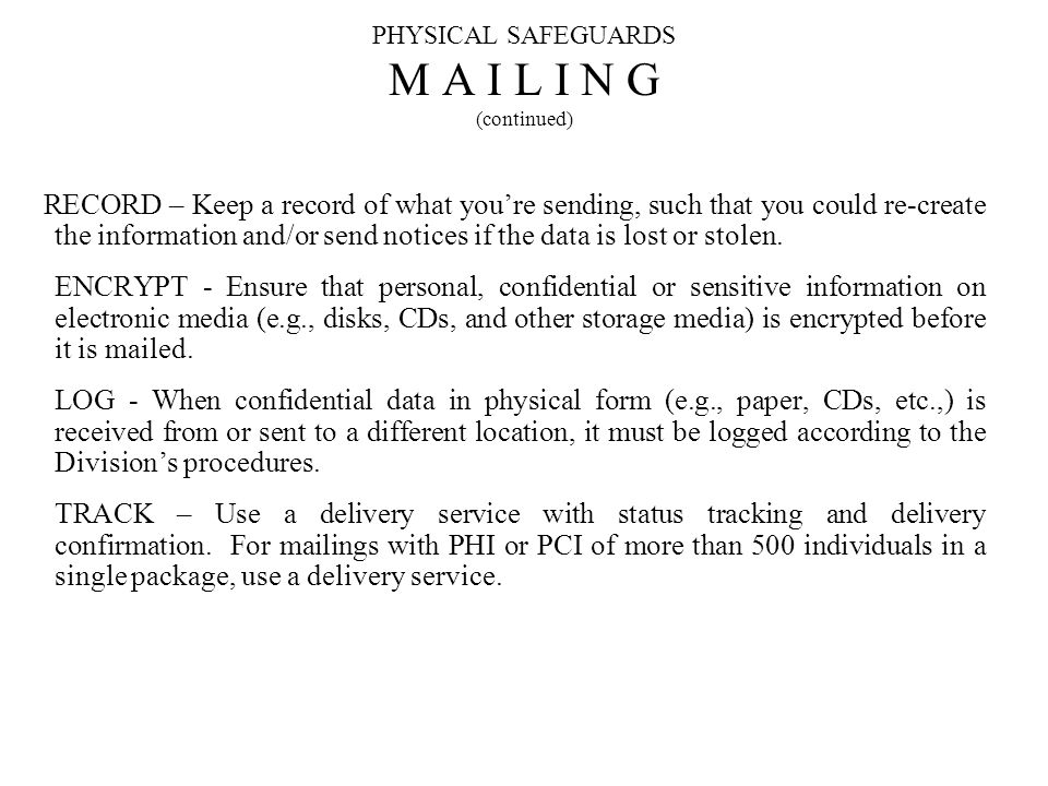 PHYSICAL SAFEGUARDS M A I L I N G (continued) RECORD – Keep a record of what youre sending, such that you could re-create the information and/or send notices if the data is lost or stolen.