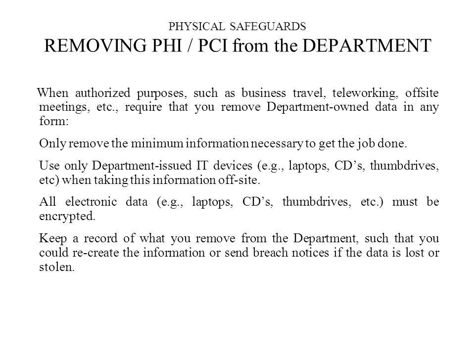 PHYSICAL SAFEGUARDS REMOVING PHI / PCI from the DEPARTMENT When authorized purposes, such as business travel, teleworking, offsite meetings, etc., require that you remove Department-owned data in any form: Only remove the minimum information necessary to get the job done.