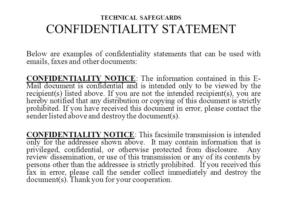 TECHNICAL SAFEGUARDS CONFIDENTIALITY STATEMENT Below are examples of confidentiality statements that can be used with emails, faxes and other documents: CONFIDENTIALITY NOTICE: The information contained in this E- Mail document is confidential and is intended only to be viewed by the recipient(s) listed above.