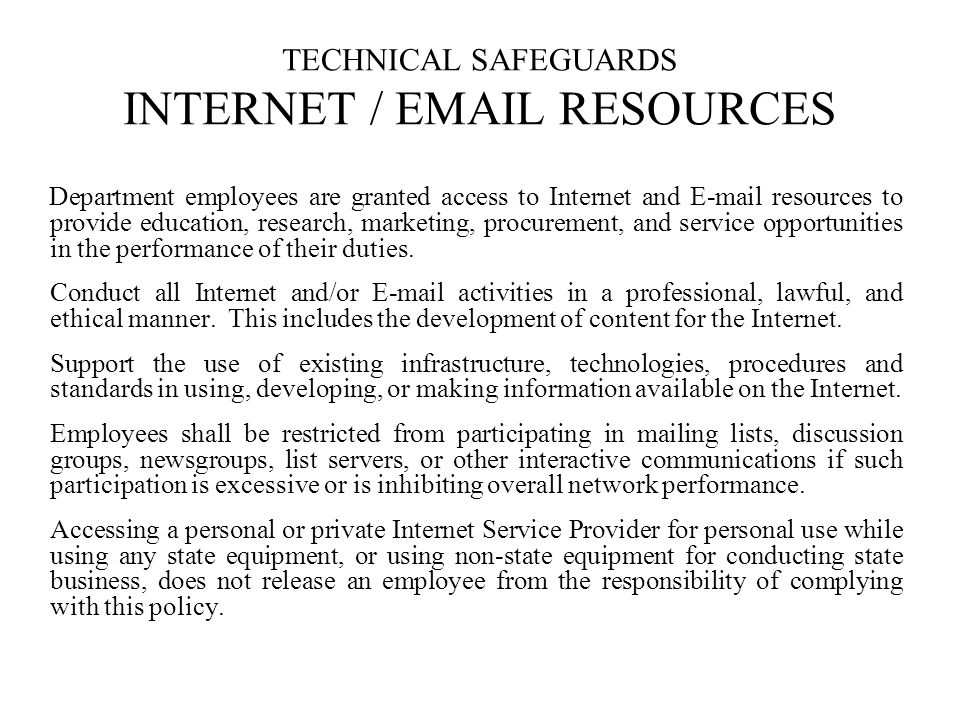 TECHNICAL SAFEGUARDS INTERNET / EMAIL RESOURCES Department employees are granted access to Internet and E-mail resources to provide education, research, marketing, procurement, and service opportunities in the performance of their duties.