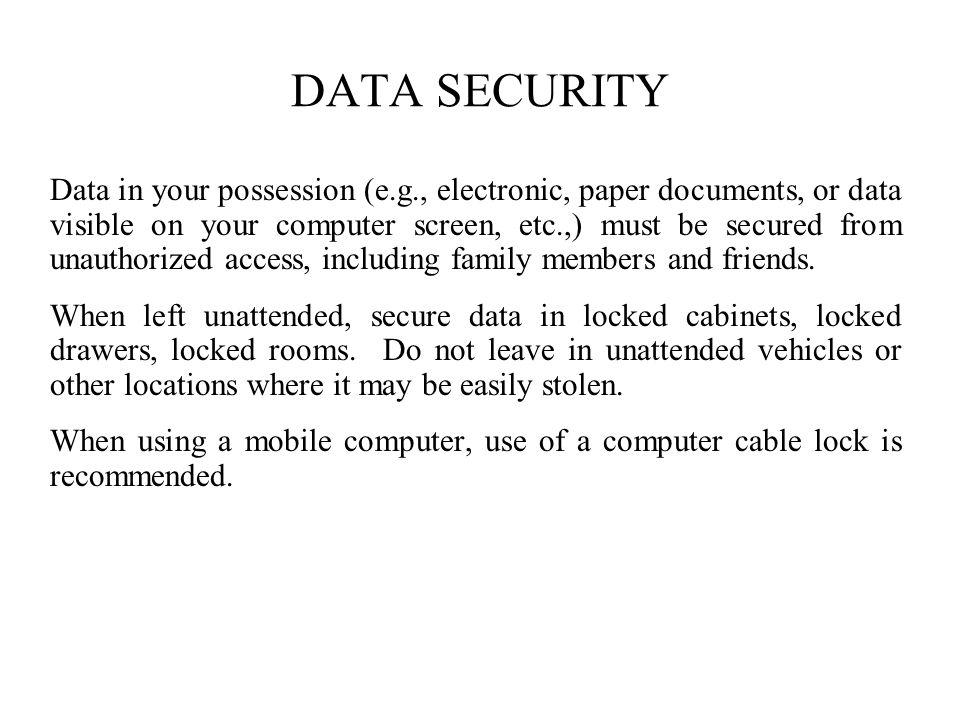 DATA SECURITY Data in your possession (e.g., electronic, paper documents, or data visible on your computer screen, etc.,) must be secured from unauthorized access, including family members and friends.