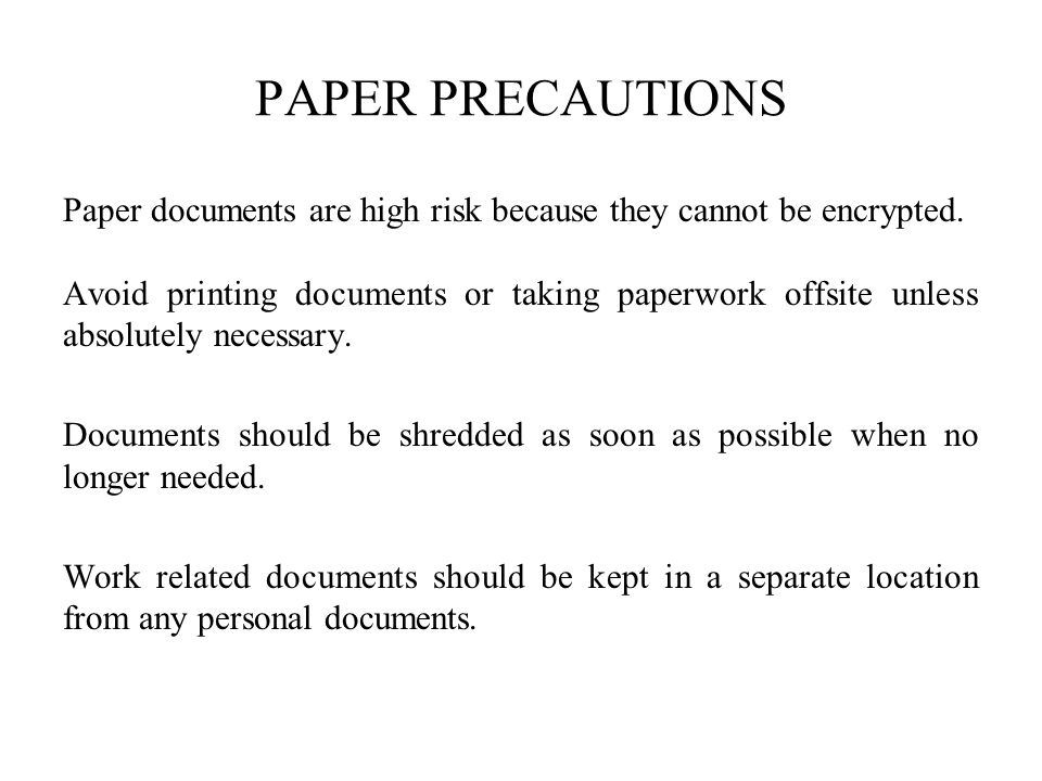 PAPER PRECAUTIONS Paper documents are high risk because they cannot be encrypted.