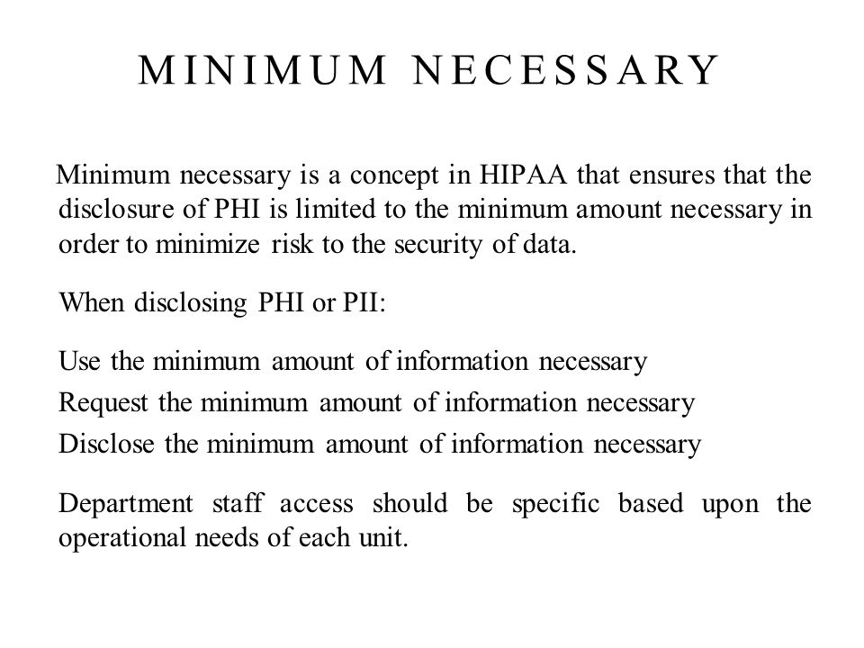 Minimum necessary is a concept in HIPAA that ensures that the disclosure of PHI is limited to the minimum amount necessary in order to minimize risk to the security of data.