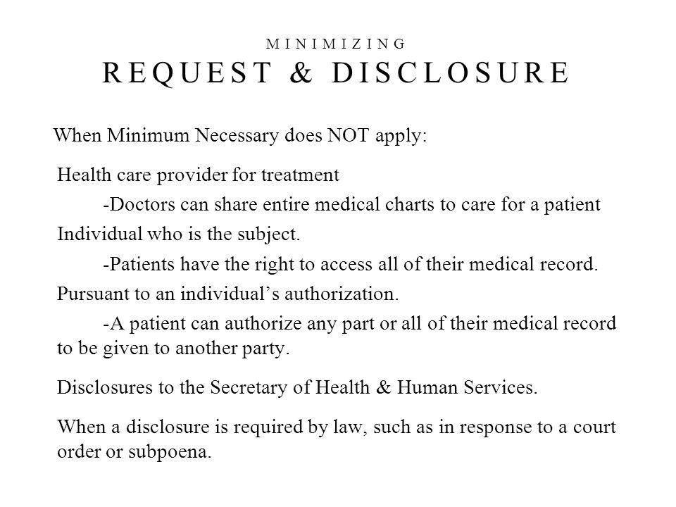 When Minimum Necessary does NOT apply: Health care provider for treatment -Doctors can share entire medical charts to care for a patient Individual who is the subject.