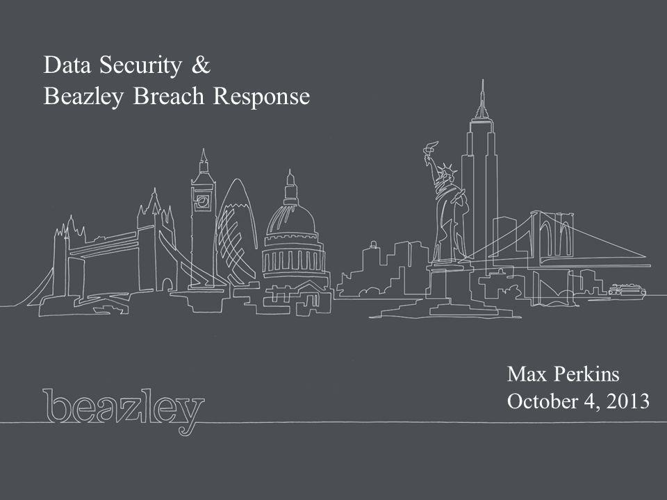 Beazley presentation master February 2008 Data Security & Beazley Breach Response Max Perkins October 4, 2013