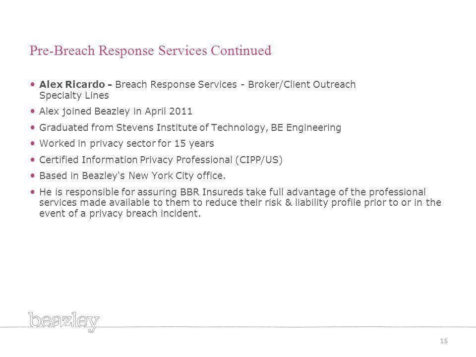 Alex Ricardo - Breach Response Services - Broker/Client Outreach Specialty Lines Alex joined Beazley in April 2011 Graduated from Stevens Institute of Technology, BE Engineering Worked in privacy sector for 15 years Certified Information Privacy Professional (CIPP/US) Based in Beazley s New York City office.