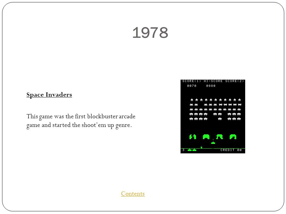 1978 Space Invaders This game was the first blockbuster arcade game and started the shootem up genre.