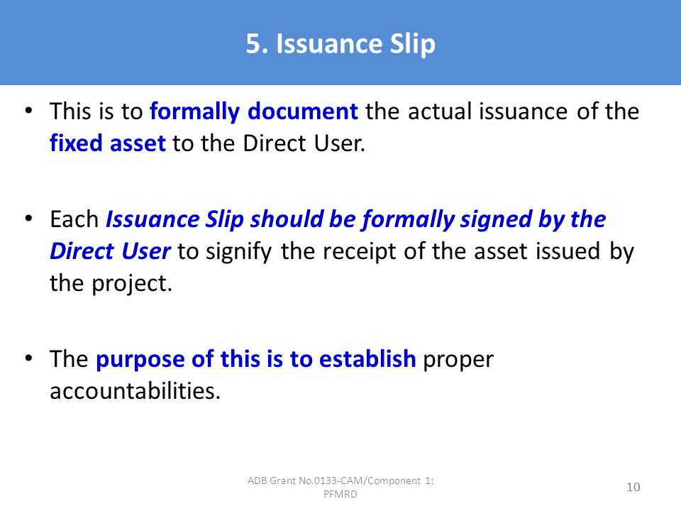 5. Issuance Slip This is to formally document the actual issuance of the fixed asset to the Direct User. Each Issuance Slip should be formally signed