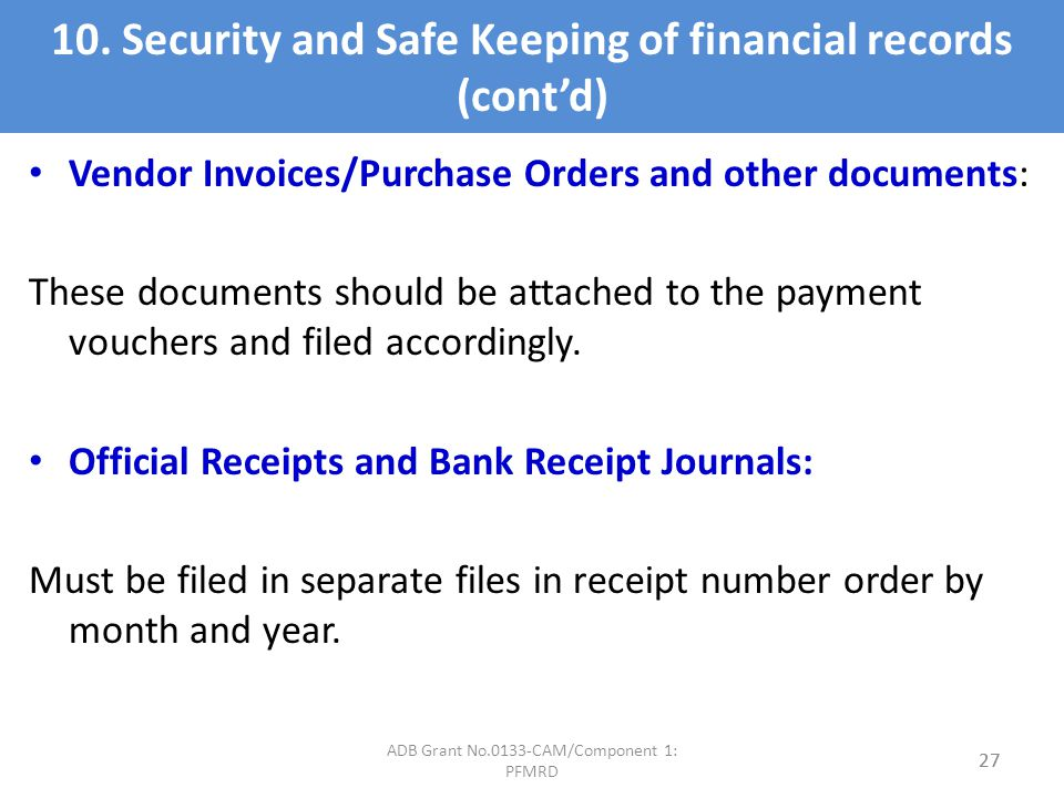 10. Security and Safe Keeping of financial records (contd) Vendor Invoices/Purchase Orders and other documents: These documents should be attached to
