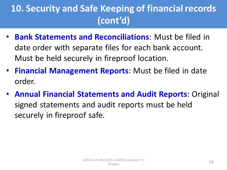 10. Security and Safe Keeping of financial records (contd) Bank Statements and Reconciliations: Must be filed in date order with separate files for ea