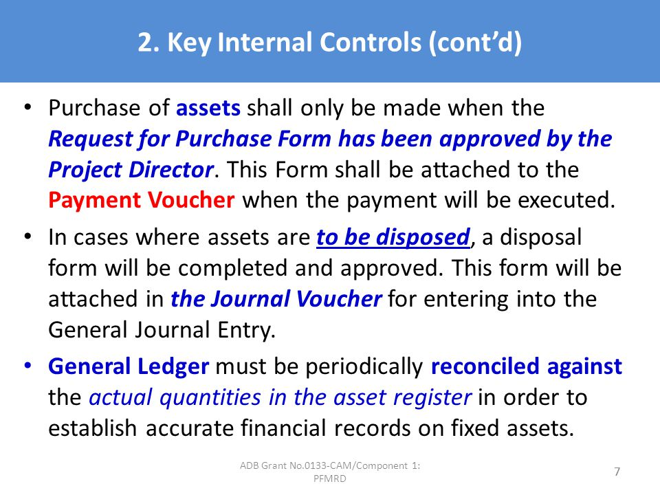2. Key Internal Controls (contd) Purchase of assets shall only be made when the Request for Purchase Form has been approved by the Project Director. T