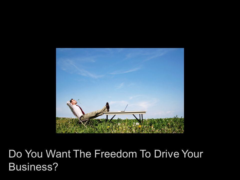 Do You Want The Freedom To Drive Your Business?