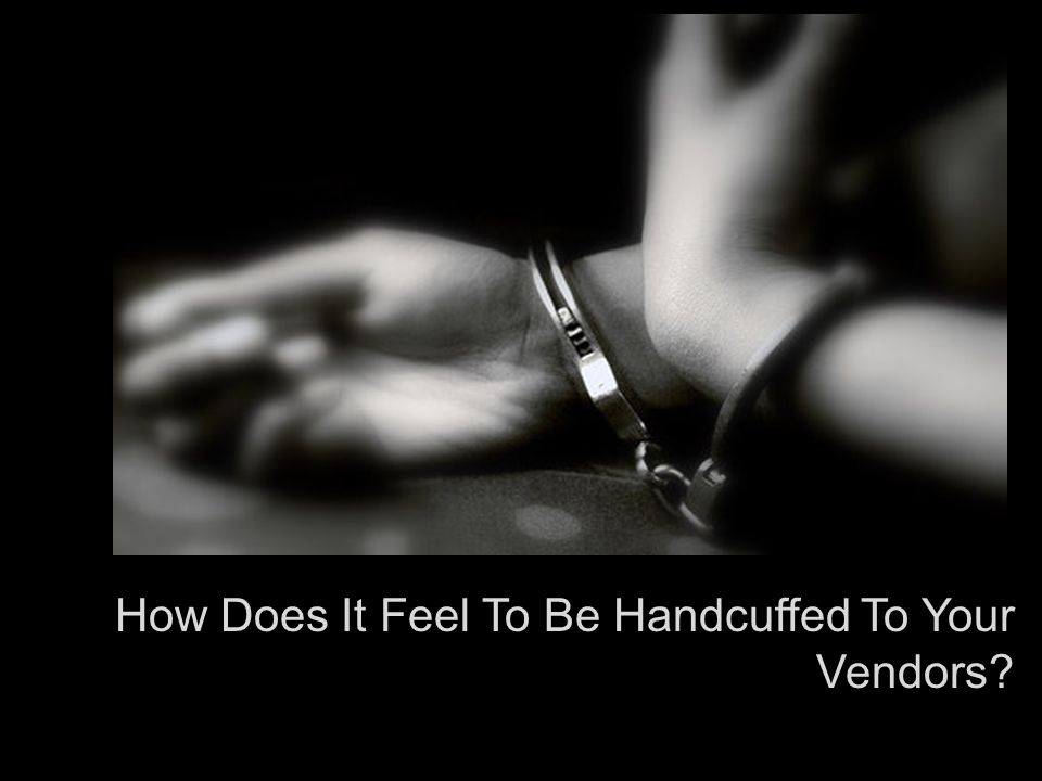 How Does It Feel To Be Handcuffed To Your Vendors?