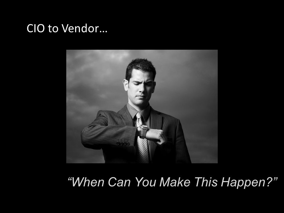 When Can You Make This Happen CIO to Vendor…