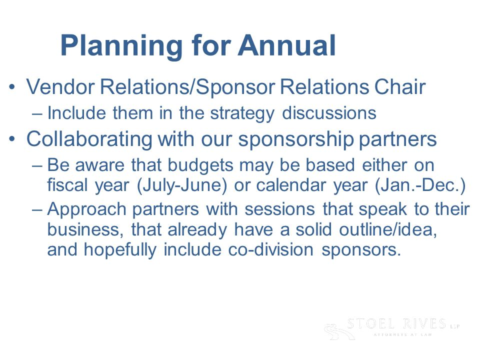 Planning for Annual Vendor Relations/Sponsor Relations Chair –Include them in the strategy discussions Collaborating with our sponsorship partners –Be aware that budgets may be based either on fiscal year (July-June) or calendar year (Jan.-Dec.) –Approach partners with sessions that speak to their business, that already have a solid outline/idea, and hopefully include co-division sponsors.