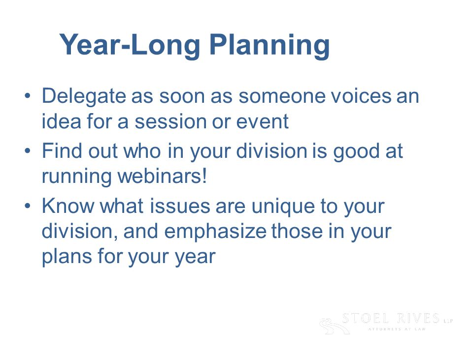 Year-Long Planning Delegate as soon as someone voices an idea for a session or event Find out who in your division is good at running webinars.