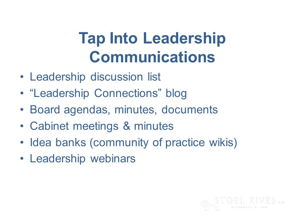 Tap Into Leadership Communications Leadership discussion list Leadership Connections blog Board agendas, minutes, documents Cabinet meetings & minutes Idea banks (community of practice wikis) Leadership webinars