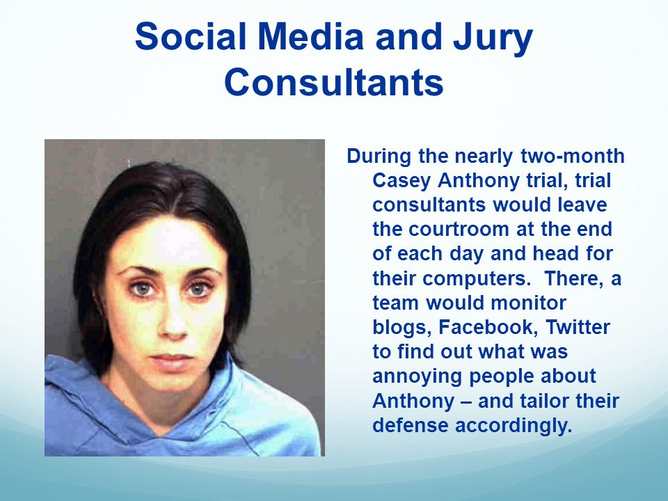 Social Media and Jury Consultants During the nearly two-month Casey Anthony trial, trial consultants would leave the courtroom at the end of each day and head for their computers.