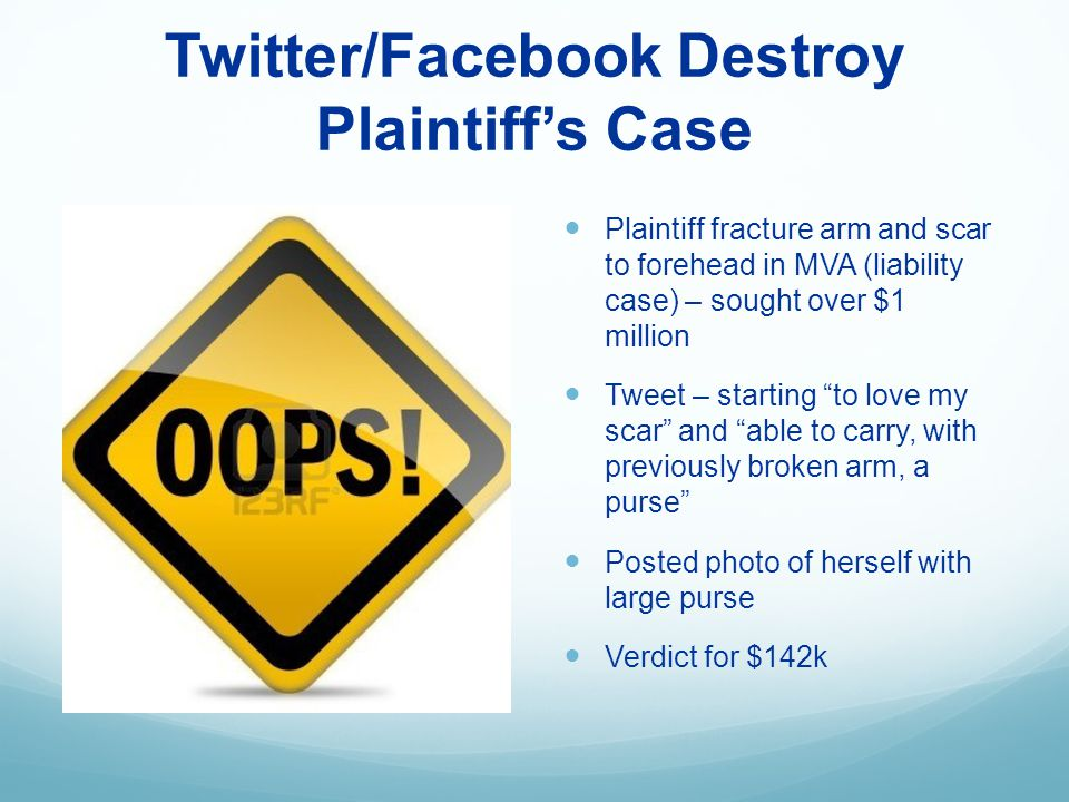 Twitter/Facebook Destroy Plaintiffs Case Plaintiff fracture arm and scar to forehead in MVA (liability case) – sought over $1 million Tweet – starting to love my scar and able to carry, with previously broken arm, a purse Posted photo of herself with large purse Verdict for $142k
