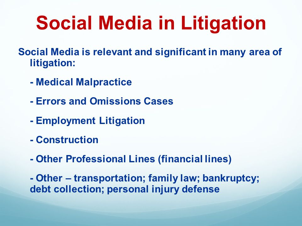 Social Media in Litigation Social Media is relevant and significant in many area of litigation: - Medical Malpractice - Errors and Omissions Cases - Employment Litigation - Construction - Other Professional Lines (financial lines) - Other – transportation; family law; bankruptcy; debt collection; personal injury defense