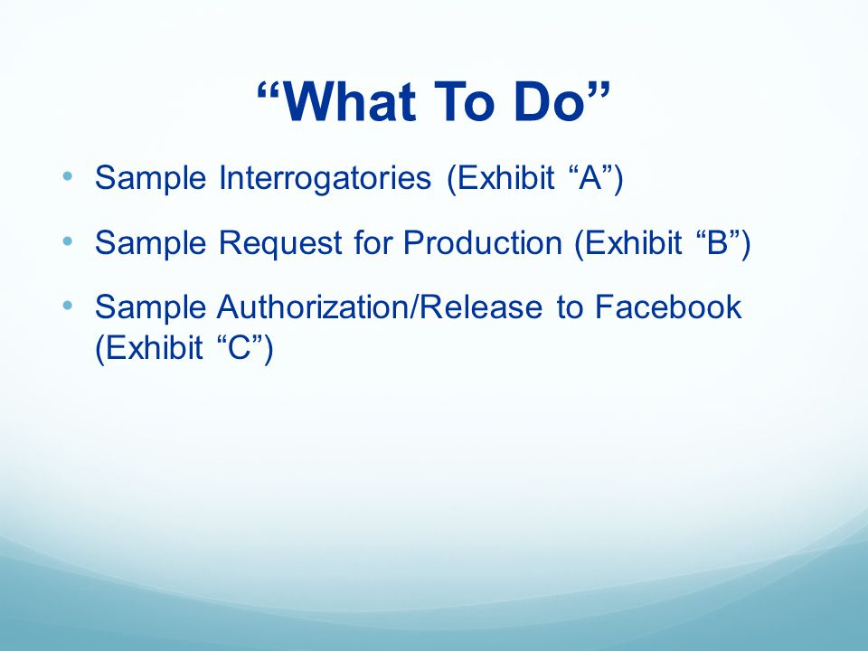 What To Do Sample Interrogatories (Exhibit A) Sample Request for Production (Exhibit B) Sample Authorization/Release to Facebook (Exhibit C)