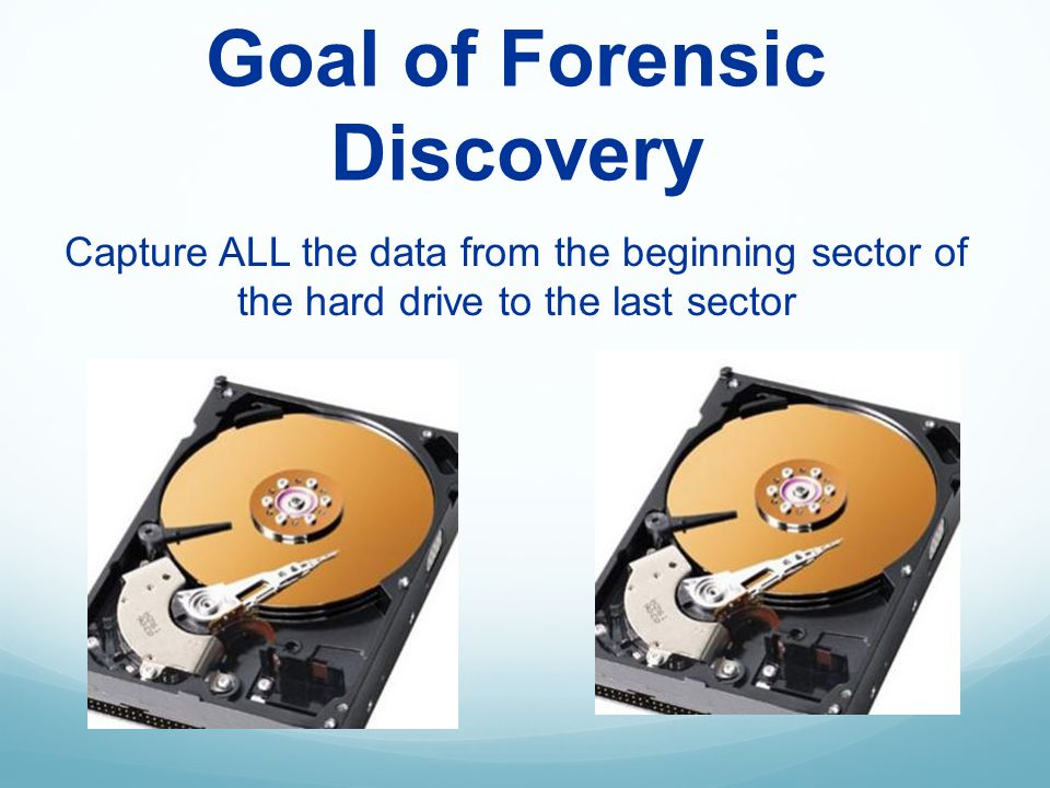 Goal of Forensic Discovery Capture ALL the data from the beginning sector of the hard drive to the last sector