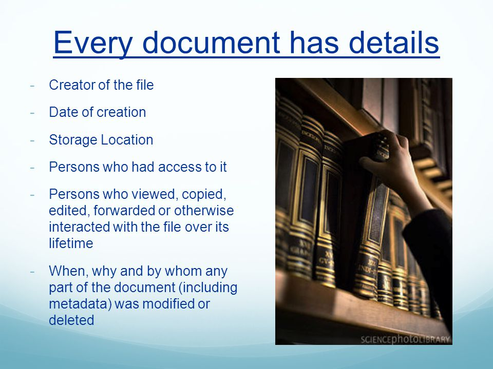 Every document has details - Creator of the file - Date of creation - Storage Location - Persons who had access to it - Persons who viewed, copied, edited, forwarded or otherwise interacted with the file over its lifetime - When, why and by whom any part of the document (including metadata) was modified or deleted