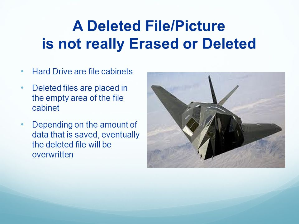 A Deleted File/Picture is not really Erased or Deleted Hard Drive are file cabinets Deleted files are placed in the empty area of the file cabinet Depending on the amount of data that is saved, eventually the deleted file will be overwritten