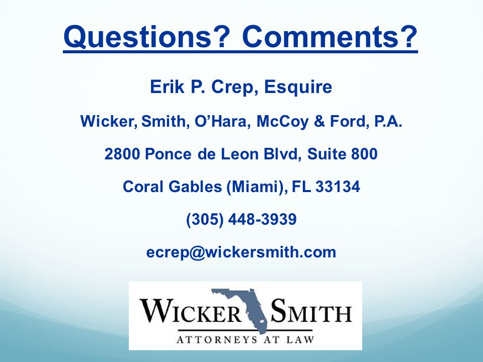 Questions. Comments. Erik P. Crep, Esquire Wicker, Smith, OHara, McCoy & Ford, P.A.