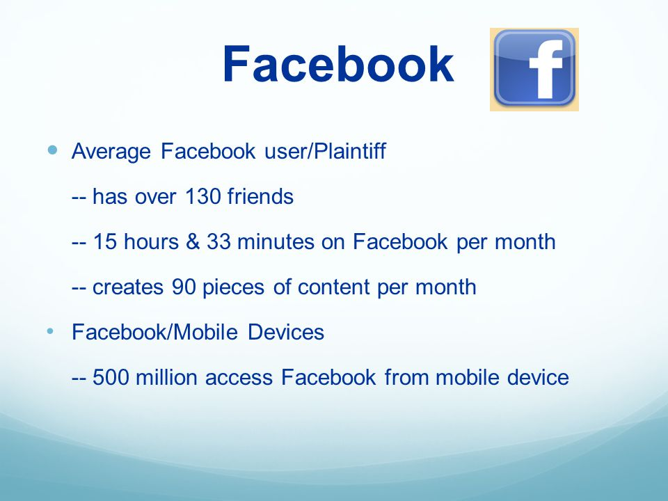 Facebook Average Facebook user/Plaintiff -- has over 130 friends -- 15 hours & 33 minutes on Facebook per month -- creates 90 pieces of content per month Facebook/Mobile Devices -- 500 million access Facebook from mobile device
