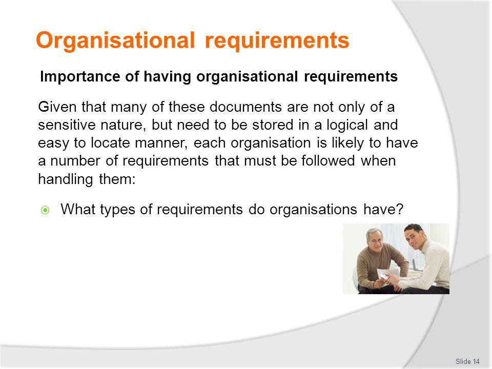 Organisational requirements Importance of having organisational requirements Given that many of these documents are not only of a sensitive nature, bu