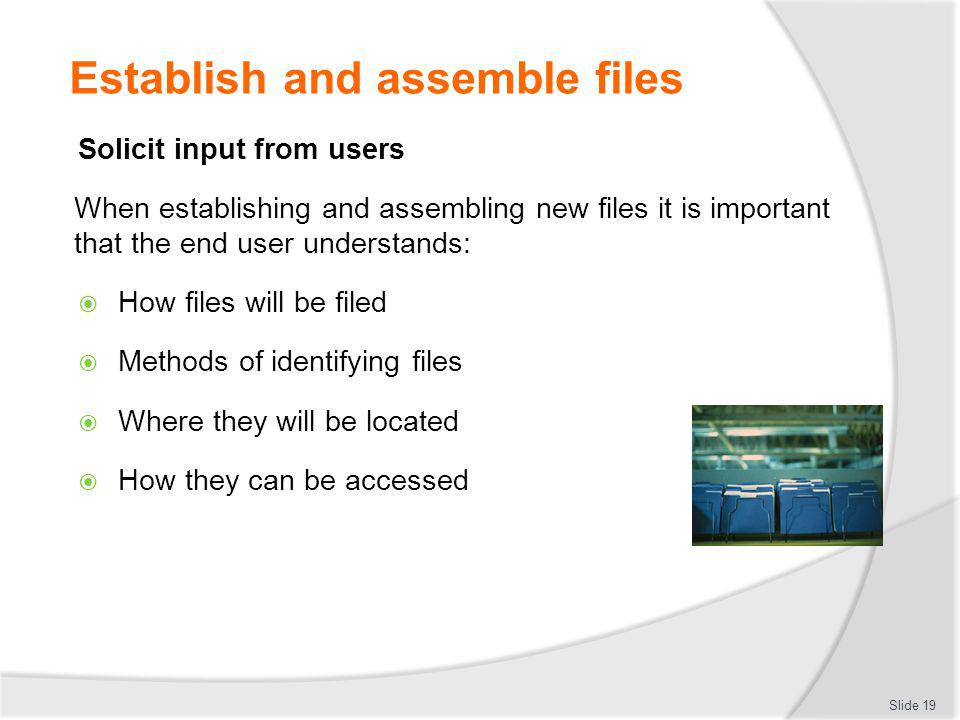 Establish and assemble files Solicit input from users When establishing and assembling new files it is important that the end user understands: How fi