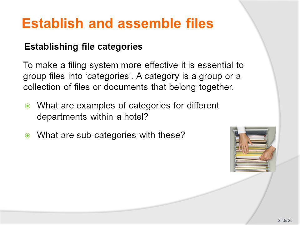 Establish and assemble files Establishing file categories To make a filing system more effective it is essential to group files into categories. A cat