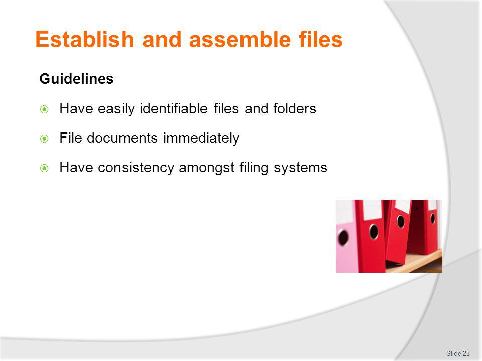Establish and assemble files Guidelines Have easily identifiable files and folders File documents immediately Have consistency amongst filing systems