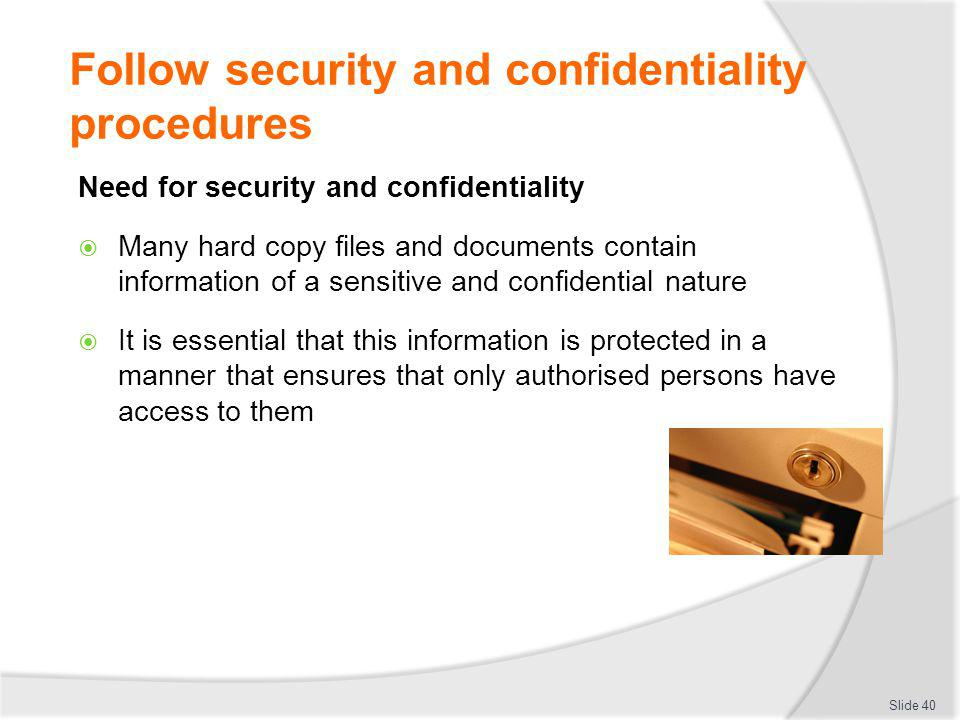 Follow security and confidentiality procedures Need for security and confidentiality Many hard copy files and documents contain information of a sensi