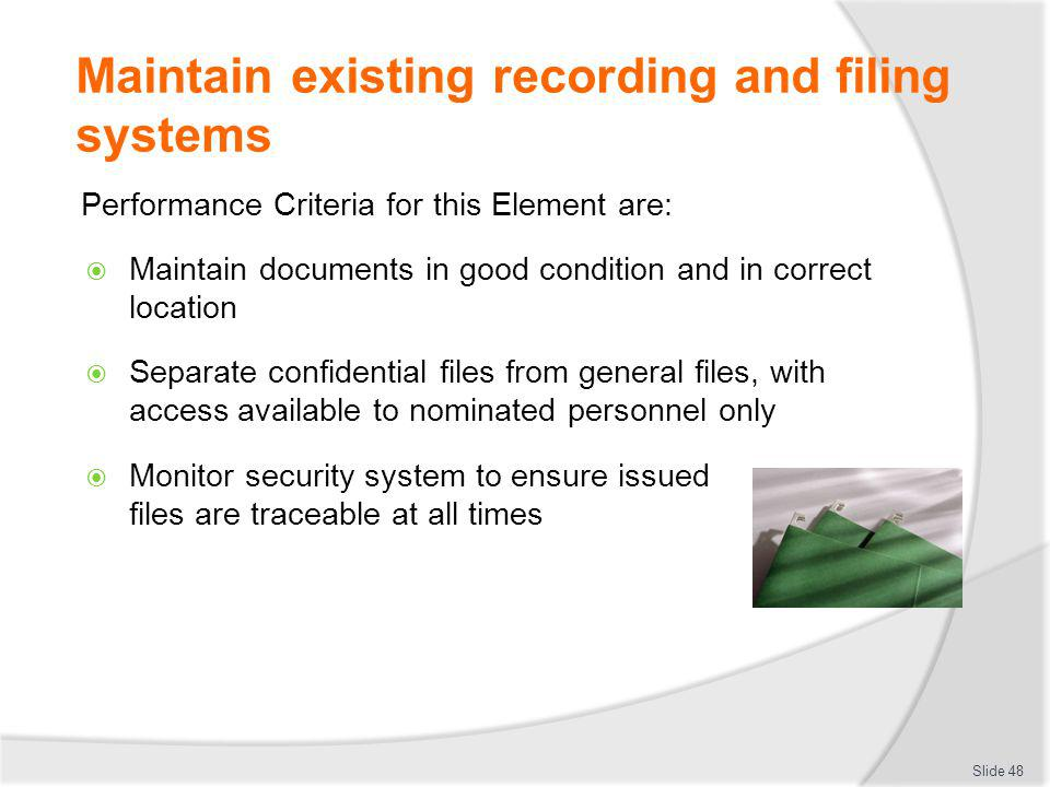 Maintain existing recording and filing systems Performance Criteria for this Element are: Maintain documents in good condition and in correct location