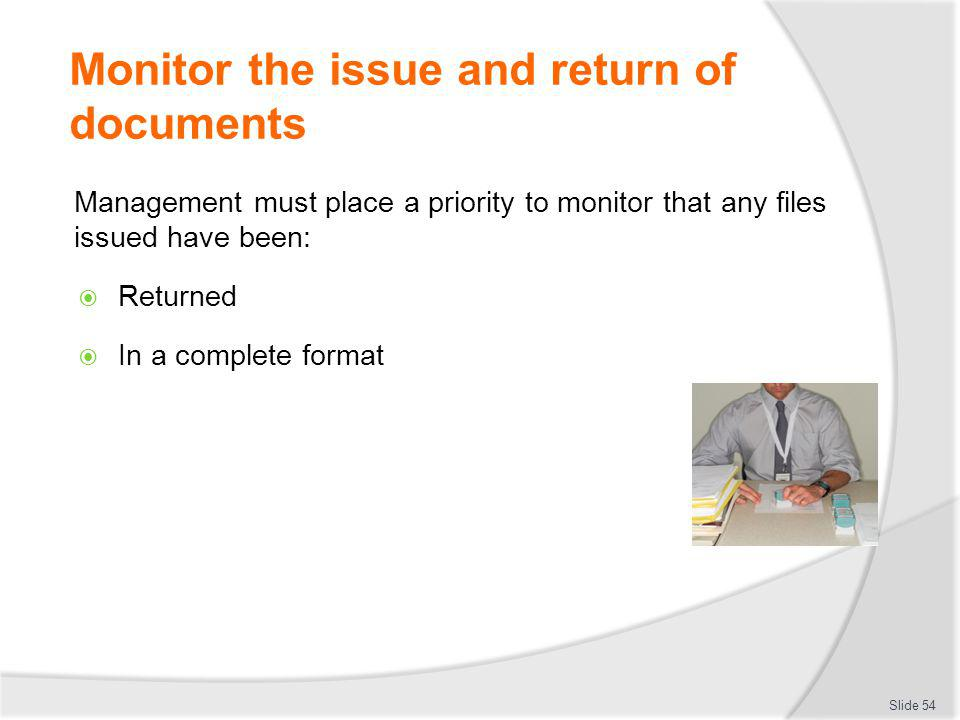 Monitor the issue and return of documents Management must place a priority to monitor that any files issued have been: Returned In a complete format S