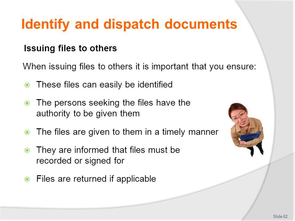 Identify and dispatch documents Issuing files to others When issuing files to others it is important that you ensure: These files can easily be identi