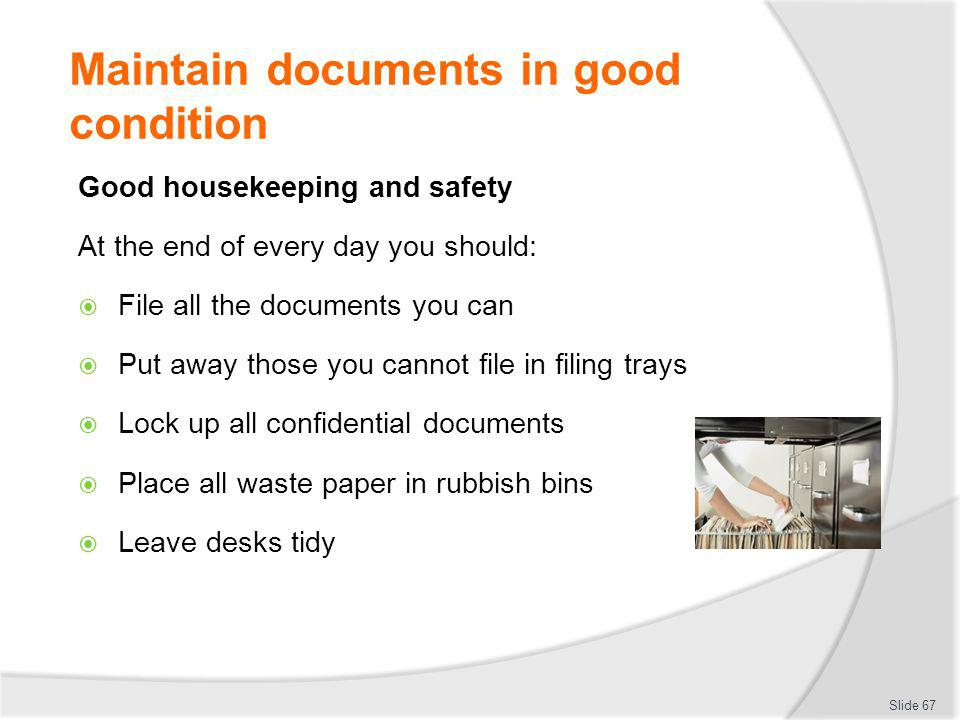 Maintain documents in good condition Good housekeeping and safety At the end of every day you should: File all the documents you can Put away those yo