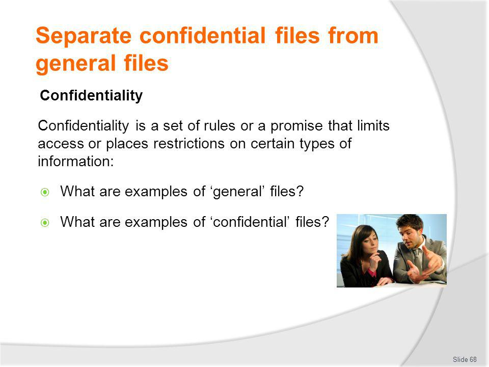 Separate confidential files from general files Confidentiality Confidentiality is a set of rules or a promise that limits access or places restriction