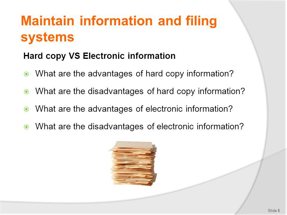 Maintain information and filing systems Hard copy VS Electronic information What are the advantages of hard copy information? What are the disadvantag
