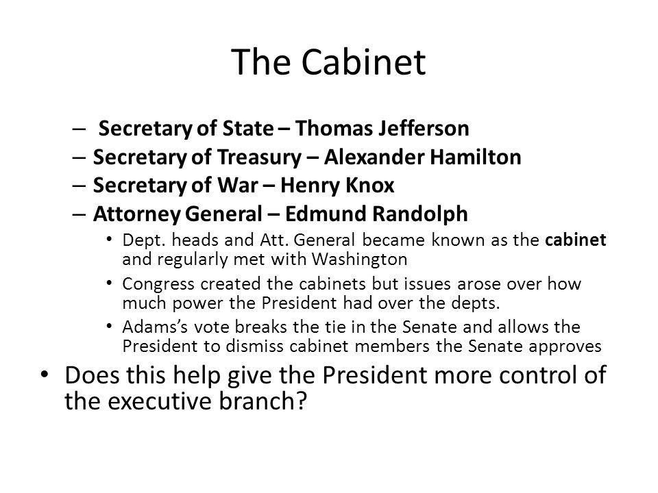 The Cabinet – Secretary of State – Thomas Jefferson – Secretary of Treasury – Alexander Hamilton – Secretary of War – Henry Knox – Attorney General –