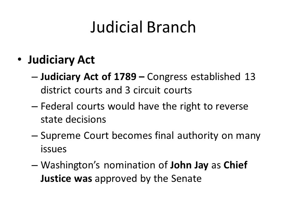 Judicial Branch Judiciary Act – Judiciary Act of 1789 – Congress established 13 district courts and 3 circuit courts – Federal courts would have the right to reverse state decisions – Supreme Court becomes final authority on many issues – Washingtons nomination of John Jay as Chief Justice was approved by the Senate